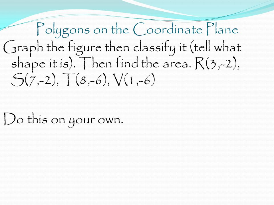 Polygons on the Coordinate Plane Graph the figure then classify it (tell what shape it is). Then find the area. R(3,-2), S(7,-2), T(8,-6), V(1,-6) Do