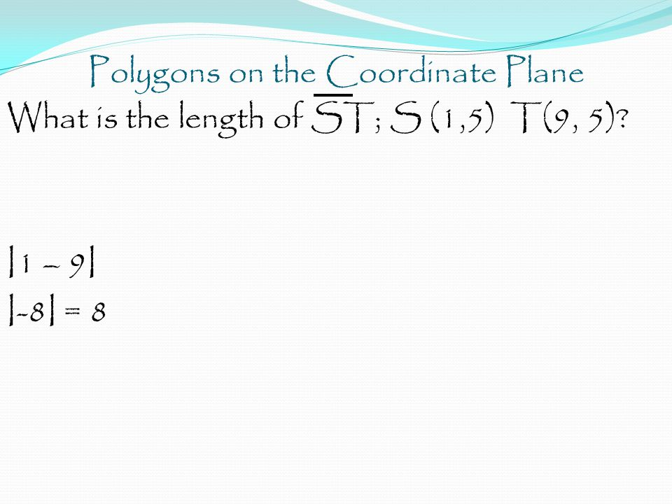 Polygons on the Coordinate Plane What is the length of ST; S (1,5) T(9, 5)? I1 – 9I I-8I = 8