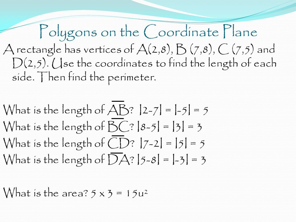 Polygons on the Coordinate Plane A rectangle has vertices of A(2,8), B (7,8), C (7,5) and D(2,5). Use the coordinates to find the length of each side.