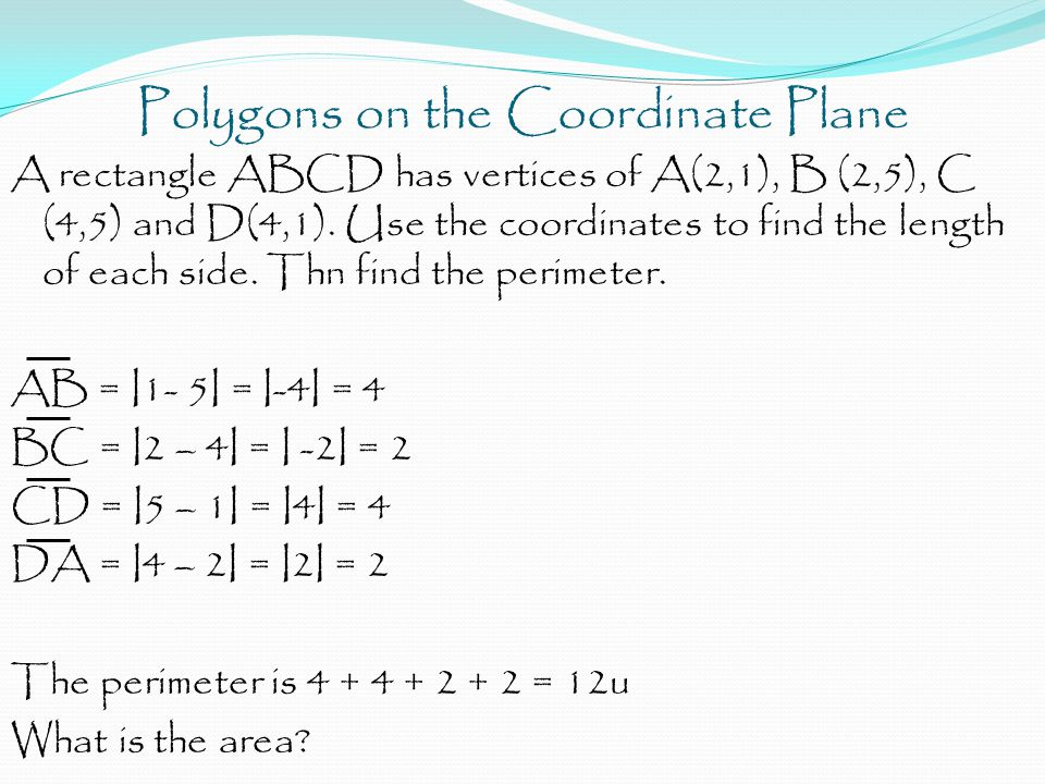 Polygons on the Coordinate Plane A rectangle ABCD has vertices of A(2,1), B (2,5), C (4,5) and D(4,1). Use the coordinates to find the length of each