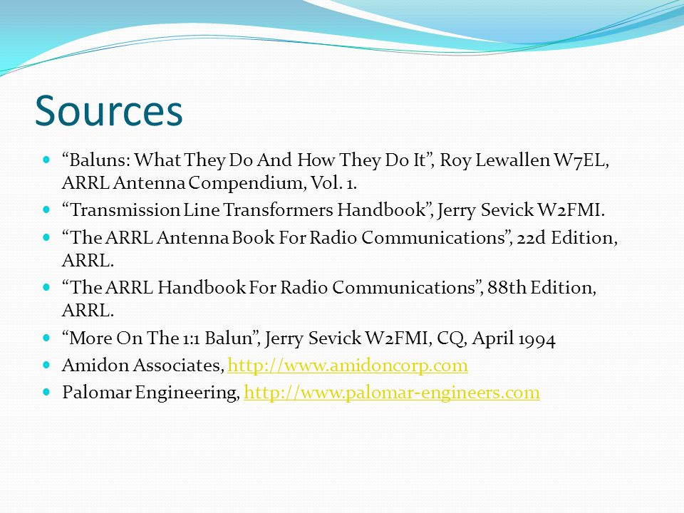 "Sources ""Baluns: What They Do And How They Do It"", Roy Lewallen W7EL, ARRL Antenna Compendium, Vol. 1. ""Transmission Line Transformers Handbook"", Jerr"