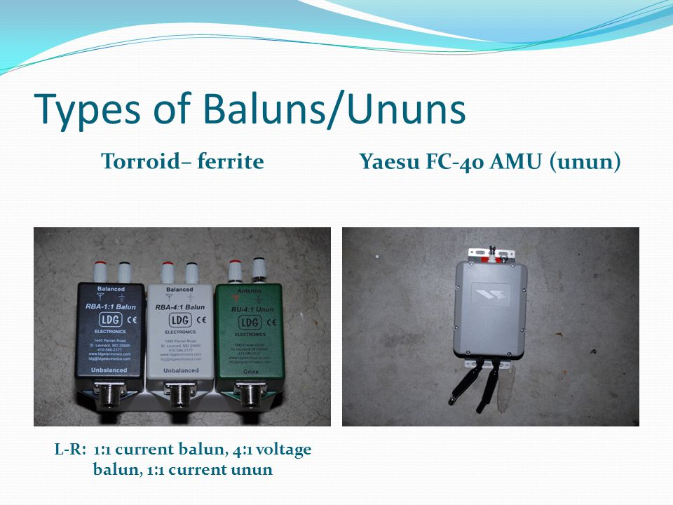 Types of Baluns/Ununs Torroid– ferrite Yaesu FC-40 AMU (unun) L-R: 1:1 current balun, 4:1 voltage balun, 1:1 current unun