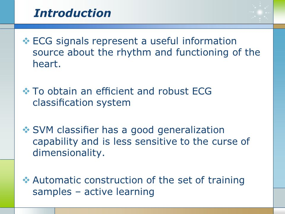 Introduction  ECG signals represent a useful information source about the rhythm and functioning of the heart.  To obtain an efficient and robust ECG