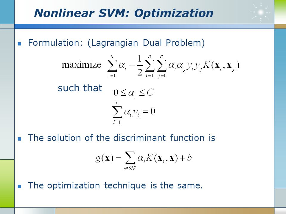 Nonlinear SVM: Optimization Formulation: (Lagrangian Dual Problem) such that The solution of the discriminant function is The optimization technique i