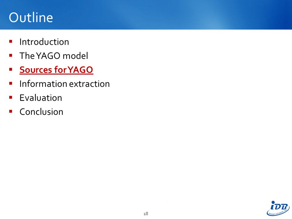 Outline  Introduction  The YAGO model  Sources for YAGO  Information extraction  Evaluation  Conclusion 18