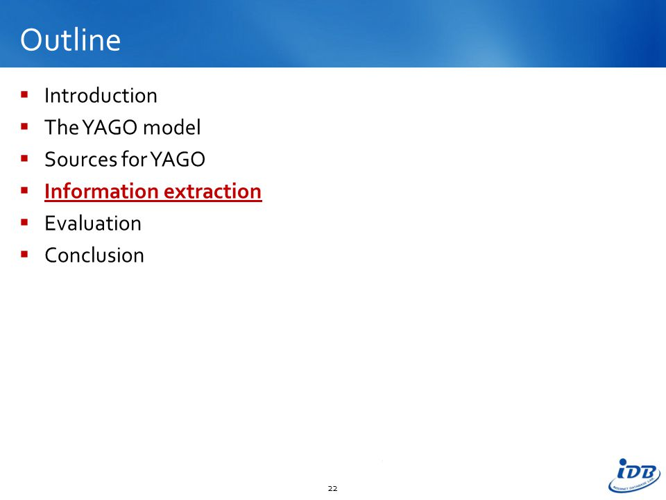 Outline  Introduction  The YAGO model  Sources for YAGO  Information extraction  Evaluation  Conclusion 22