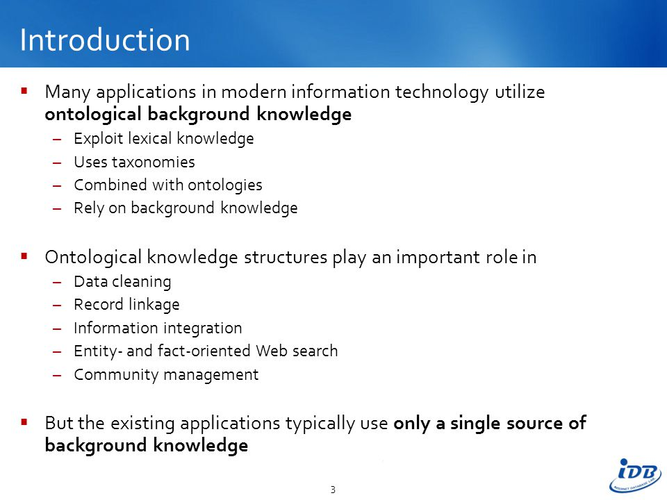 Introduction  Many applications in modern information technology utilize ontological background knowledge –Exploit lexical knowledge –Uses taxonomies –Combined with ontologies –Rely on background knowledge  Ontological knowledge structures play an important role in –Data cleaning –Record linkage –Information integration –Entity- and fact-oriented Web search –Community management  But the existing applications typically use only a single source of background knowledge 3
