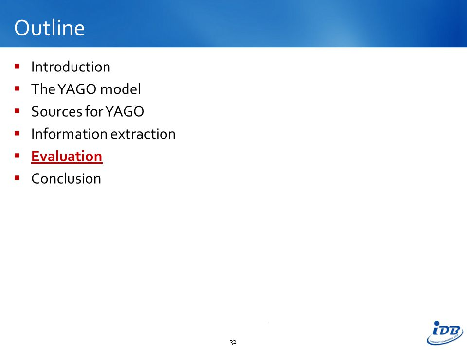 Outline  Introduction  The YAGO model  Sources for YAGO  Information extraction  Evaluation  Conclusion 32
