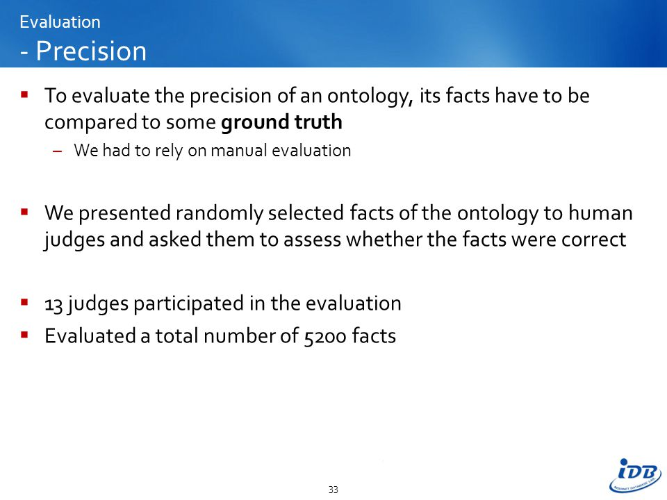 Evaluation - Precision  To evaluate the precision of an ontology, its facts have to be compared to some ground truth –We had to rely on manual evaluation  We presented randomly selected facts of the ontology to human judges and asked them to assess whether the facts were correct  13 judges participated in the evaluation  Evaluated a total number of 5200 facts 33