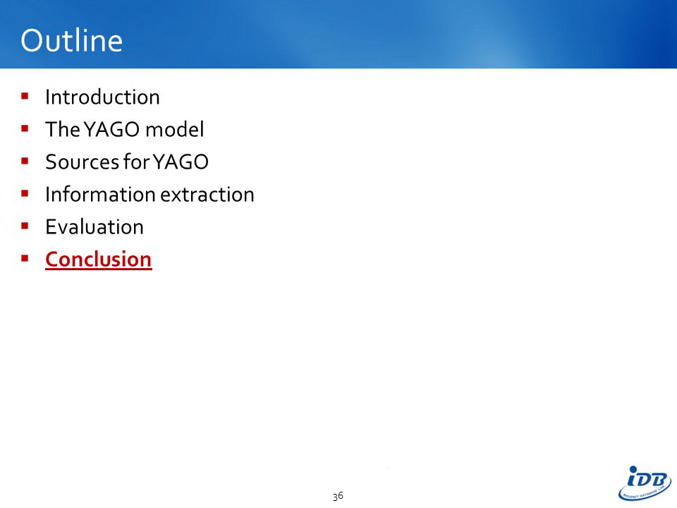 Outline  Introduction  The YAGO model  Sources for YAGO  Information extraction  Evaluation  Conclusion 36