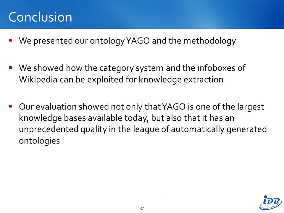 Conclusion  We presented our ontology YAGO and the methodology  We showed how the category system and the infoboxes of Wikipedia can be exploited for knowledge extraction  Our evaluation showed not only that YAGO is one of the largest knowledge bases available today, but also that it has an unprecedented quality in the league of automatically generated ontologies 37
