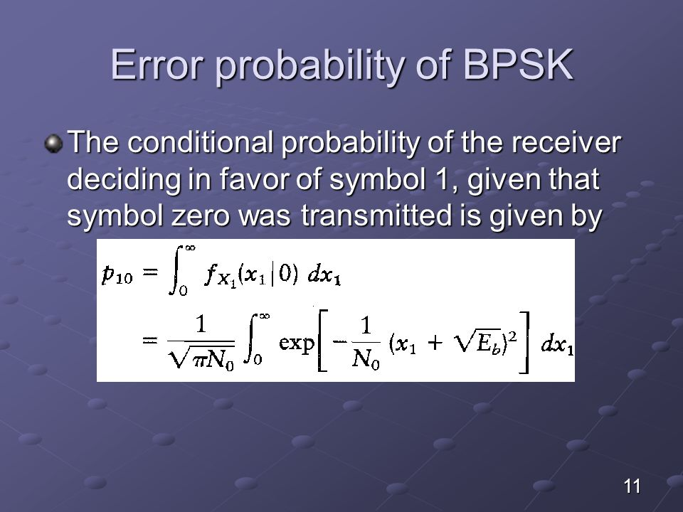 Error probability of BPSK The conditional probability of the receiver deciding in favor of symbol 1, given that symbol zero was transmitted is given by 11