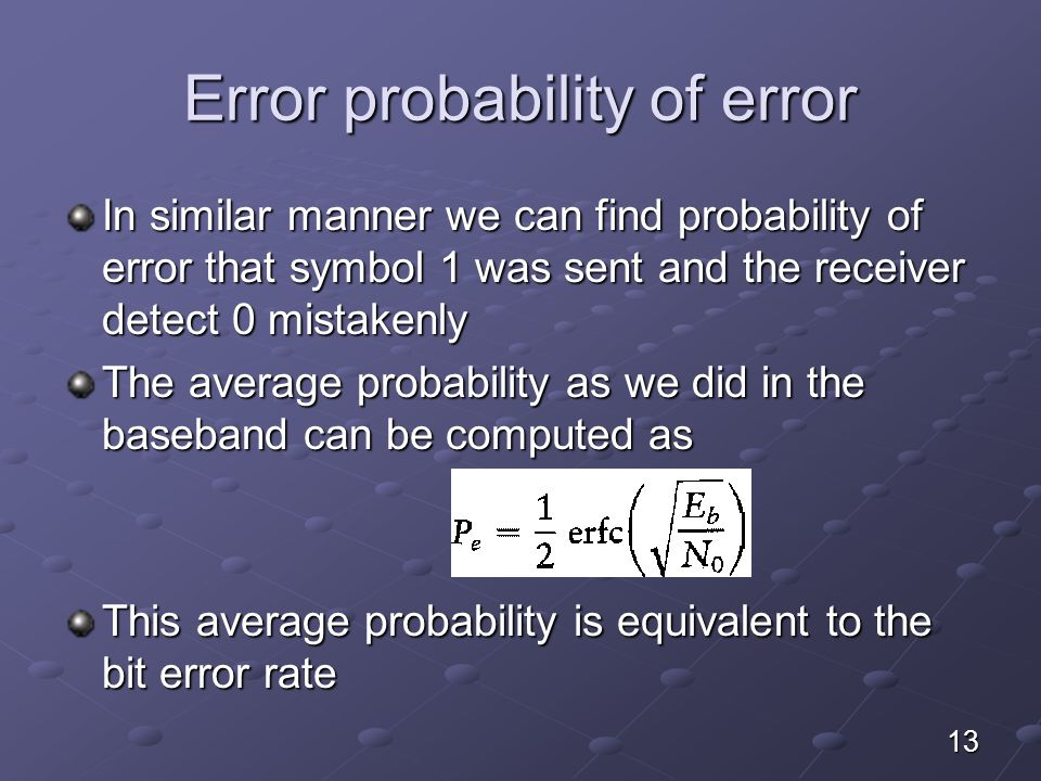 Error probability of error In similar manner we can find probability of error that symbol 1 was sent and the receiver detect 0 mistakenly The average probability as we did in the baseband can be computed as This average probability is equivalent to the bit error rate 13
