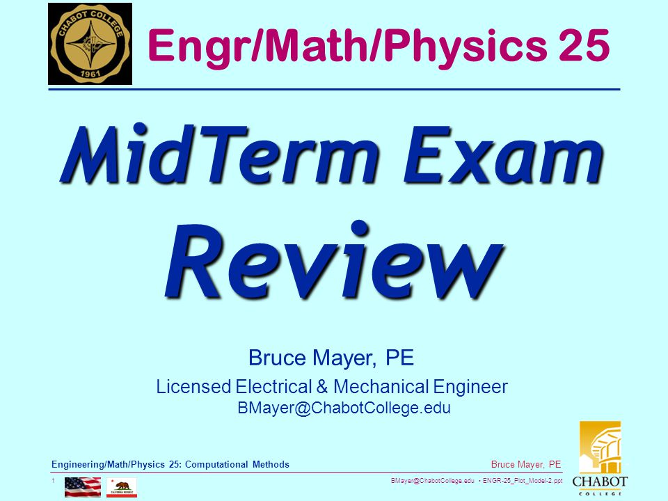 BMayer@ChabotCollege.edu ENGR-25_Plot_Model-2.ppt 1 Bruce Mayer, PE Engineering/Math/Physics 25: Computational Methods Bruce Mayer, PE Licensed Electrical & Mechanical Engineer BMayer@ChabotCollege.edu Engr/Math/Physics 25 MidTerm Exam Review