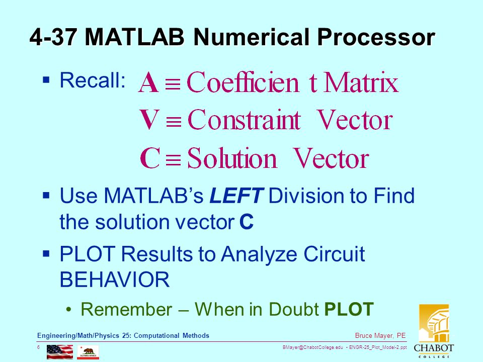 BMayer@ChabotCollege.edu ENGR-25_Plot_Model-2.ppt 6 Bruce Mayer, PE Engineering/Math/Physics 25: Computational Methods 4-37 MATLAB Numerical Processor  Recall:  Use MATLAB's LEFT Division to Find the solution vector C  PLOT Results to Analyze Circuit BEHAVIOR Remember – When in Doubt PLOT