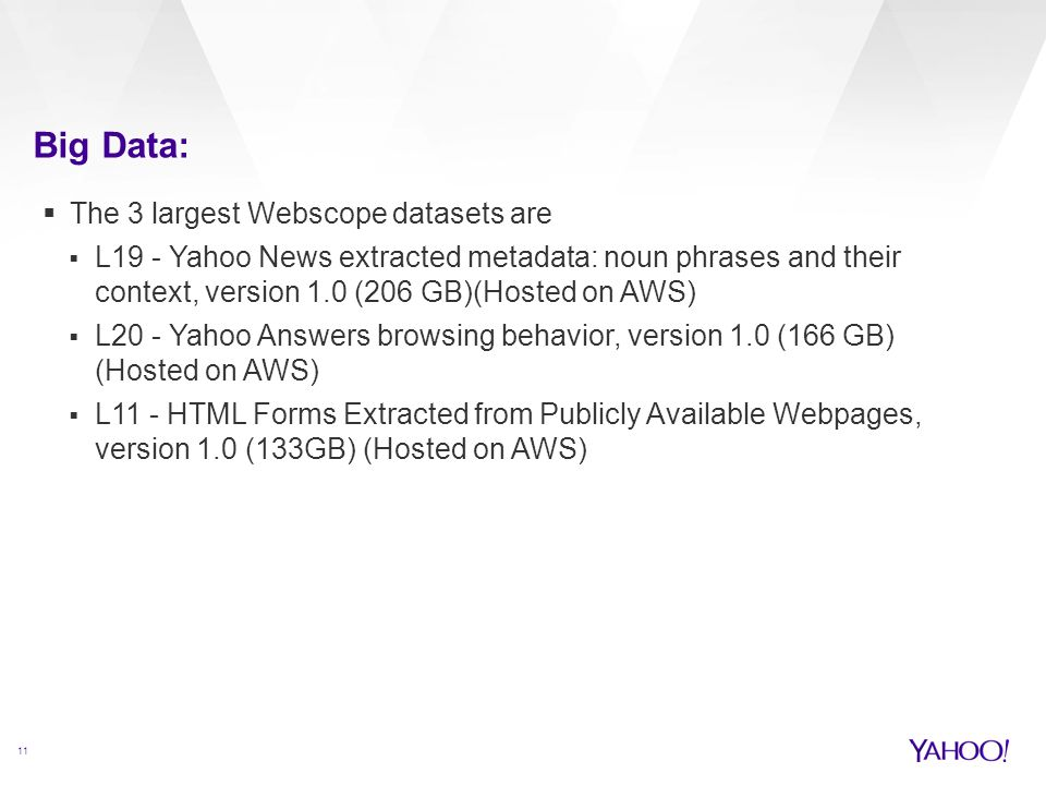 Big Data: 11  The 3 largest Webscope datasets are  L19 - Yahoo News extracted metadata: noun phrases and their context, version 1.0 (206 GB)(Hosted