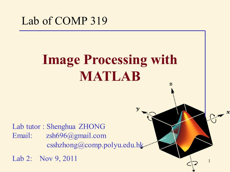 1 Lab of COMP 319 Lab tutor : Shenghua ZHONG Email: zsh696@gmail.com csshzhong@comp.polyu.edu.hk Lab 2: Nov 9, 2011 Image Processing with MATLAB