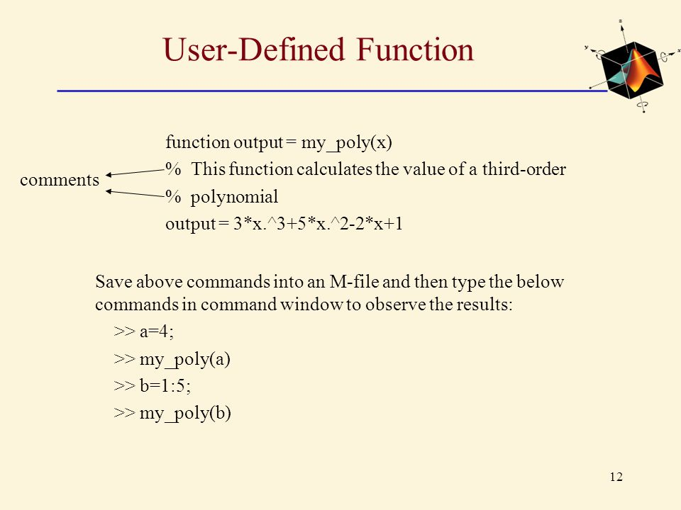 User-Defined Function function output = my_poly(x) % This function calculates the value of a third-order % polynomial output = 3*x.^3+5*x.^2-2*x+1 Sav
