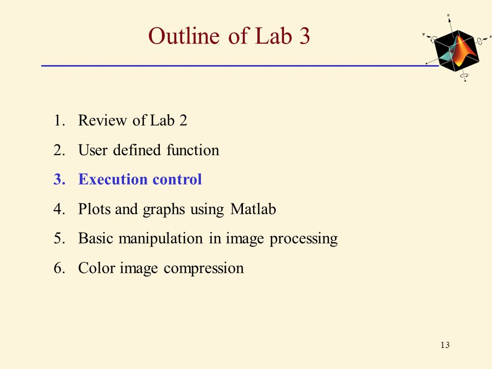 13 Outline of Lab 3 1.Review of Lab 2 2.User defined function 3.Execution control 4.Plots and graphs using Matlab 5.Basic manipulation in image proces