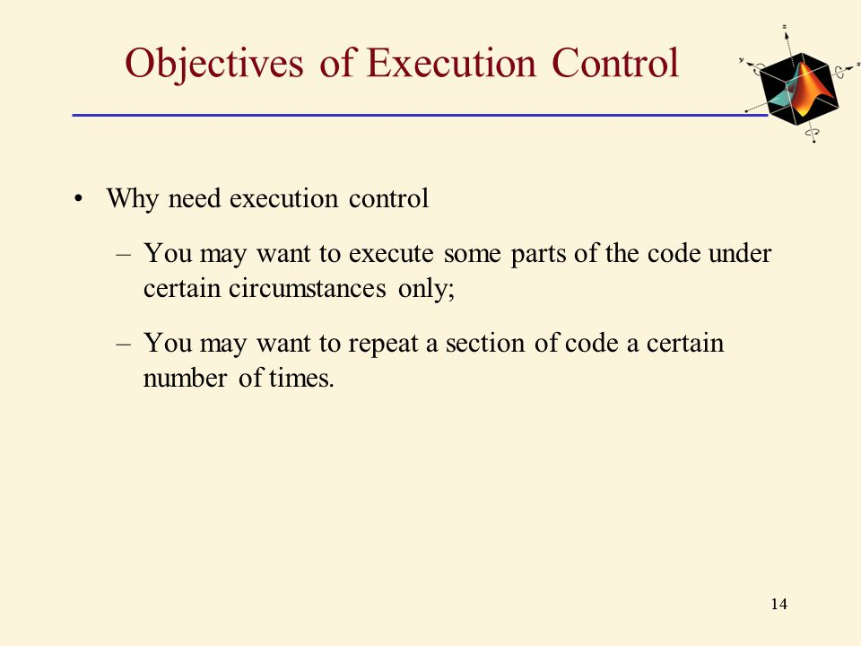 14 Objectives of Execution Control Why need execution control –You may want to execute some parts of the code under certain circumstances only; –You m
