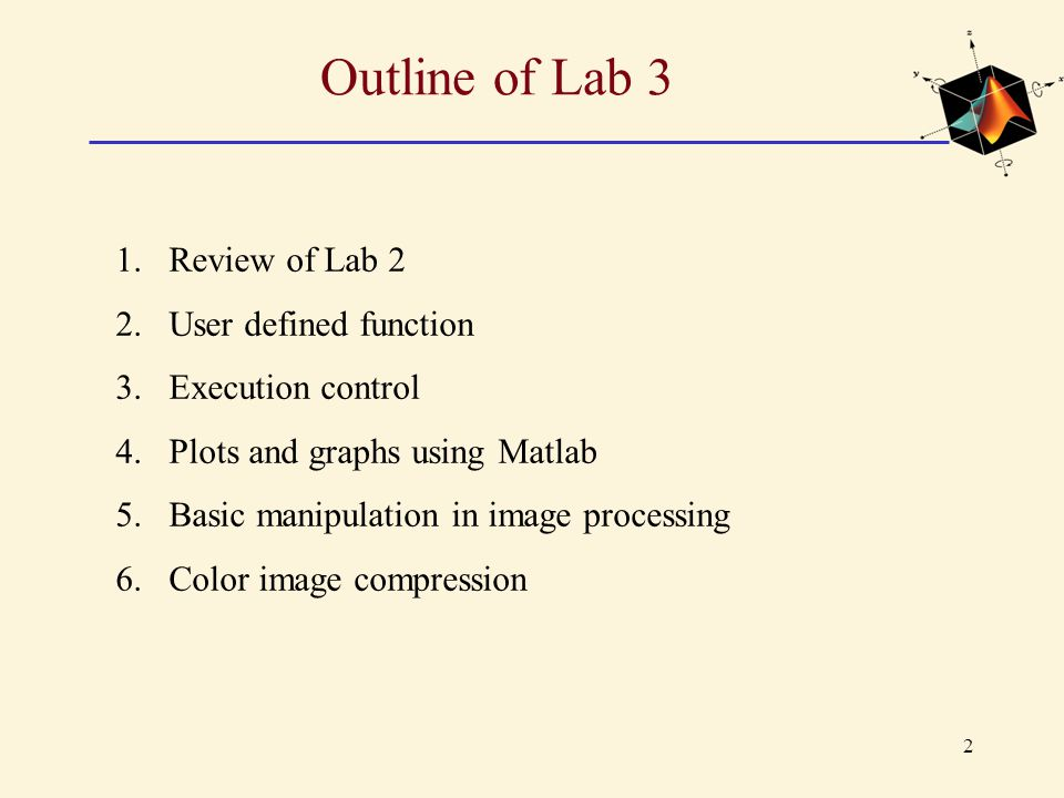 3 Outline of Lab 3 1.Review of Lab 2 2.User defined function 3.Execution control 4.Plots and graphs using Matlab 5.Basic manipulation in image processing 6.Color image compression