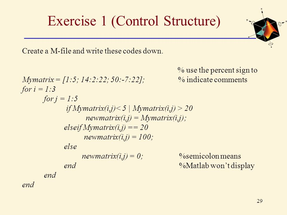 29 Exercise 1 (Control Structure) Create a M-file and write these codes down. % use the percent sign to Mymatrix = [1:5; 14:2:22; 50:-7:22]; % indicat