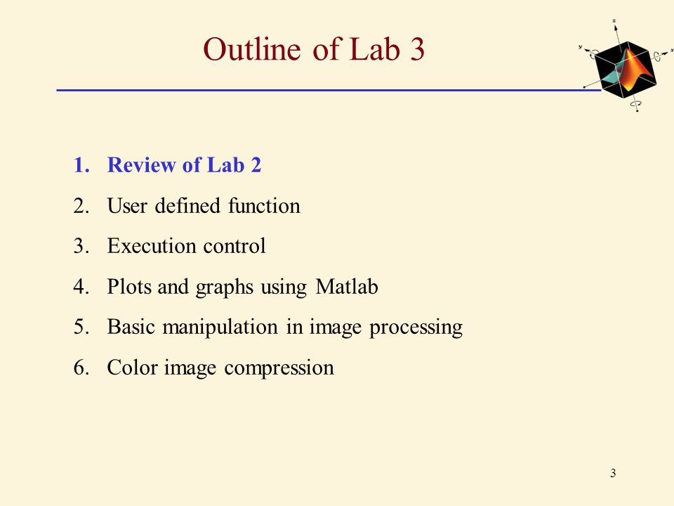 3 Outline of Lab 3 1.Review of Lab 2 2.User defined function 3.Execution control 4.Plots and graphs using Matlab 5.Basic manipulation in image process