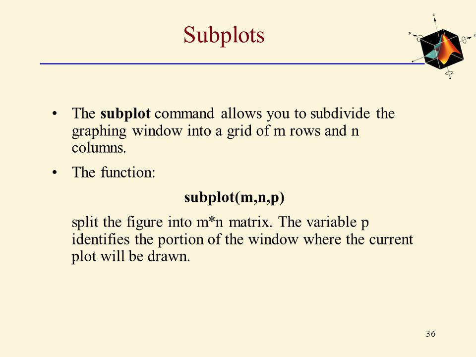 36 Subplots The subplot command allows you to subdivide the graphing window into a grid of m rows and n columns. The function: subplot(m,n,p) split th