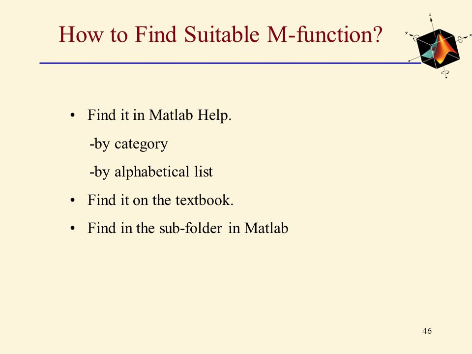 46 How to Find Suitable M-function? Find it in Matlab Help. -by category -by alphabetical list Find it on the textbook. Find in the sub-folder in Matl