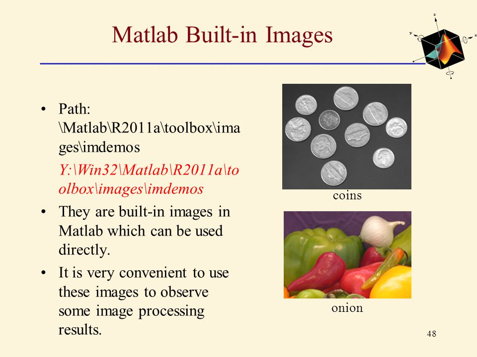 48 Matlab Built-in Images Path: \Matlab\R2011a\toolbox\ima ges\imdemos Y:\Win32\Matlab\R2011a\to olbox\images\imdemos They are built-in images in Matl