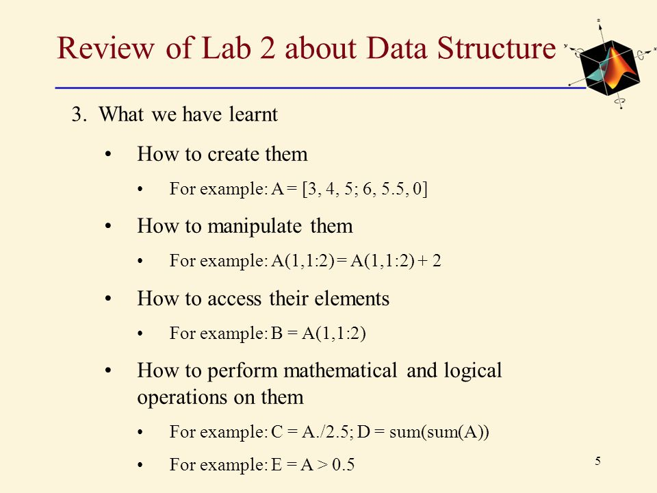 5 Review of Lab 2 about Data Structure 3. What we have learnt How to create them For example: A = [3, 4, 5; 6, 5.5, 0] How to manipulate them For exam