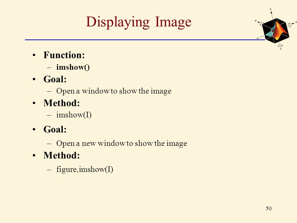 50 Displaying Image Function: –imshow() Goal: –Open a window to show the image Method: –imshow(I) Goal: –Open a new window to show the image Method: –