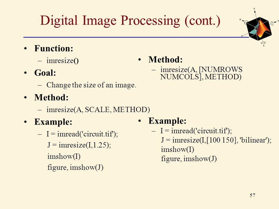 57 Digital Image Processing (cont.) Function: –imresize() Goal: –Change the size of an image. Method: –imresize(A, SCALE, METHOD) Example: –I = imread