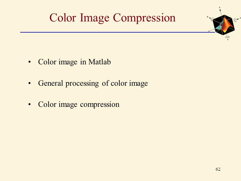 62 Color Image Compression Color image in Matlab General processing of color image Color image compression