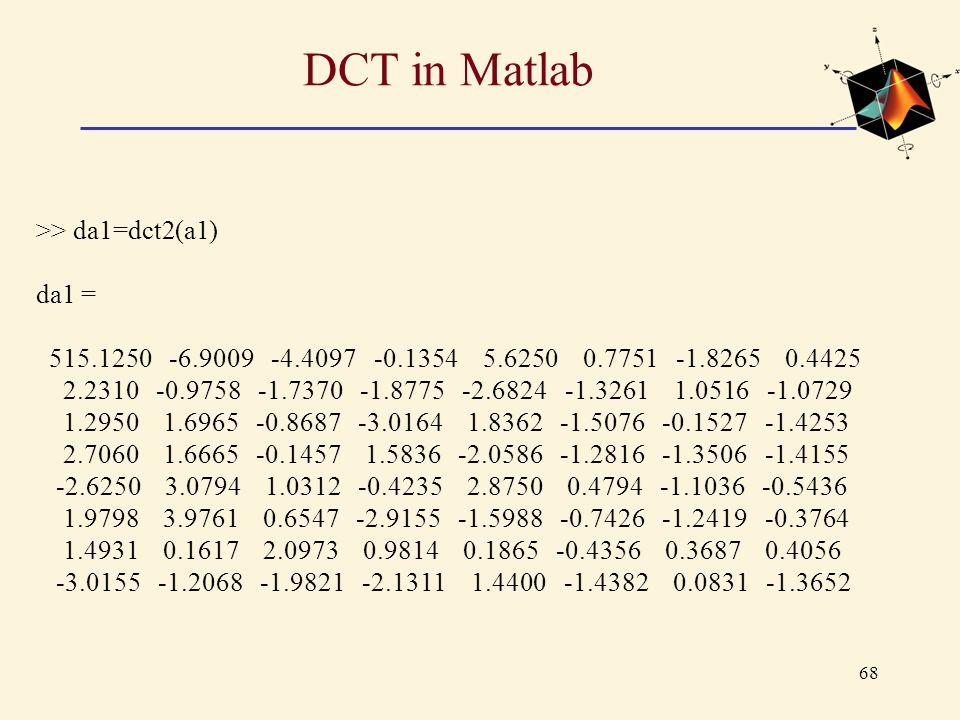 68 DCT in Matlab >> da1=dct2(a1) da1 = 515.1250 -6.9009 -4.4097 -0.1354 5.6250 0.7751 -1.8265 0.4425 2.2310 -0.9758 -1.7370 -1.8775 -2.6824 -1.3261 1.