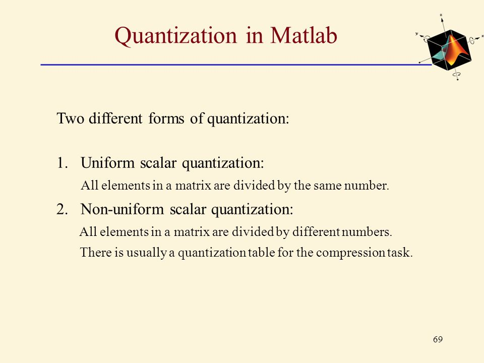 69 Quantization in Matlab Two different forms of quantization: 1.Uniform scalar quantization: All elements in a matrix are divided by the same number.