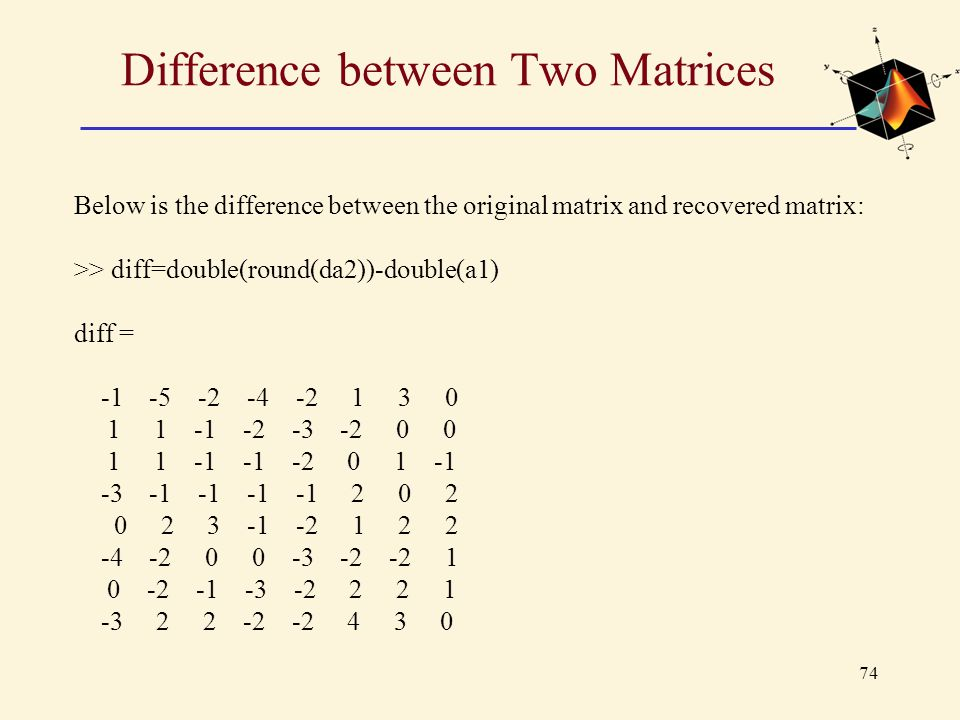 74 Difference between Two Matrices Below is the difference between the original matrix and recovered matrix: >> diff=double(round(da2))-double(a1) dif