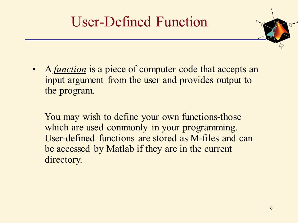 User-Defined Function A function is a piece of computer code that accepts an input argument from the user and provides output to the program. You may