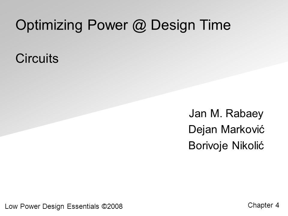 Jan M. Rabaey Low Power Design Essentials ©2008 Chapter 4 Optimizing Power @ Design Time Circuits Dejan Marković Borivoje Nikolić