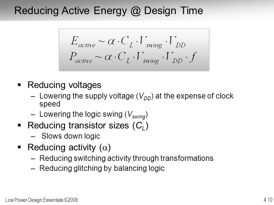 Low Power Design Essentials ©2008 4.10  Reducing voltages –Lowering the supply voltage (V DD ) at the expense of clock speed –Lowering the logic swin