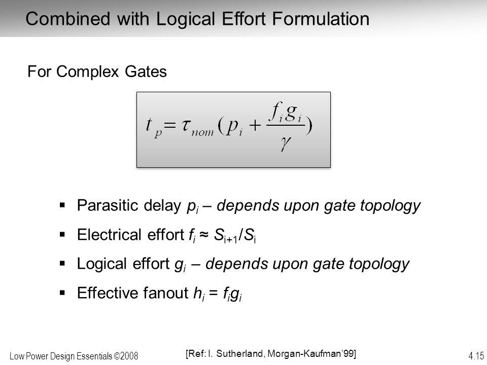 Low Power Design Essentials ©2008 4.15  Parasitic delay p i – depends upon gate topology  Electrical effort f i ≈ S i+1 /S i  Logical effort g i –