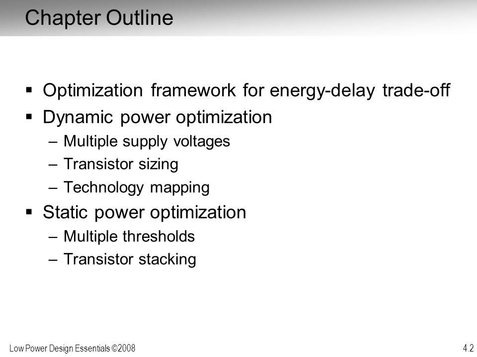 Low Power Design Essentials ©2008 4.2 Chapter Outline  Optimization framework for energy-delay trade-off  Dynamic power optimization –Multiple suppl