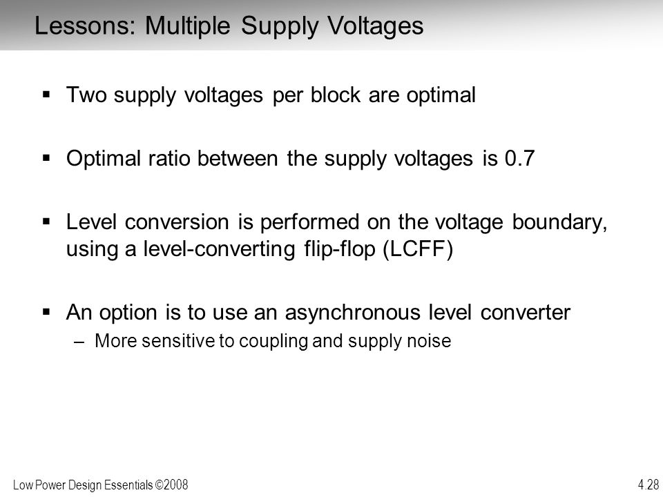 Low Power Design Essentials ©2008 4.28  Two supply voltages per block are optimal  Optimal ratio between the supply voltages is 0.7  Level conversi