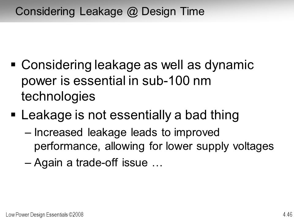 Low Power Design Essentials ©2008 4.46  Considering leakage as well as dynamic power is essential in sub-100 nm technologies  Leakage is not essenti