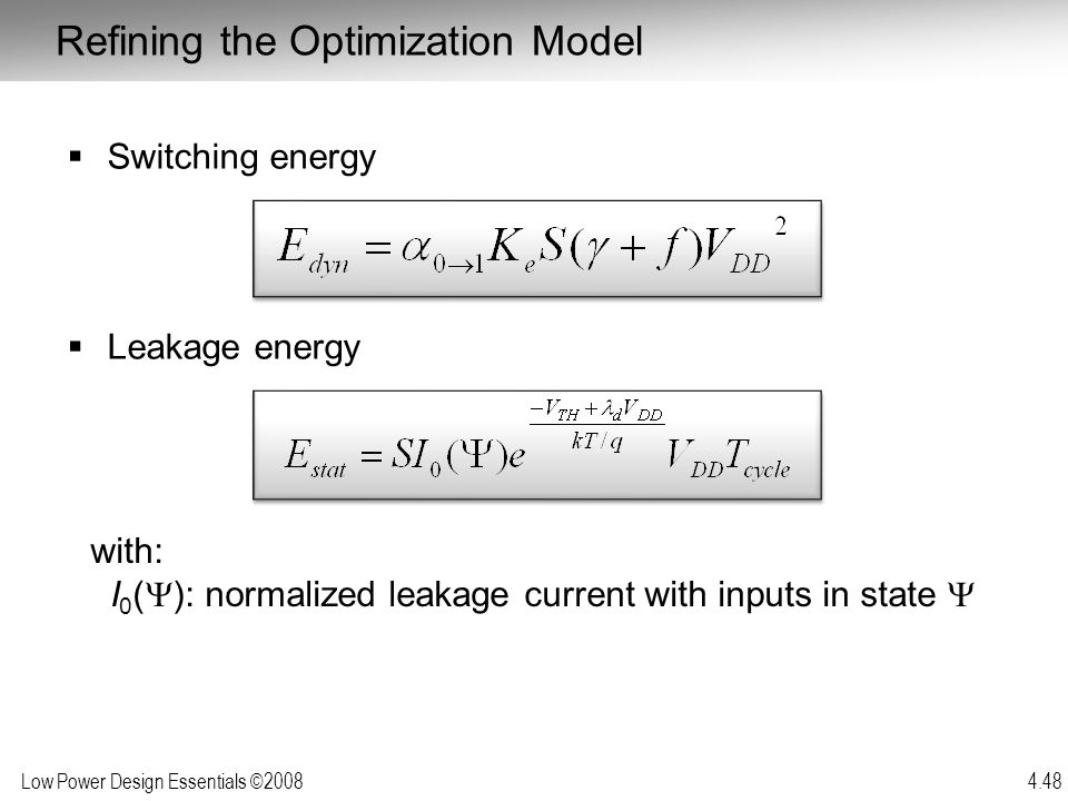 Low Power Design Essentials ©2008 4.48  Switching energy  Leakage energy with: I 0 (  ): normalized leakage current with inputs in state  Refining