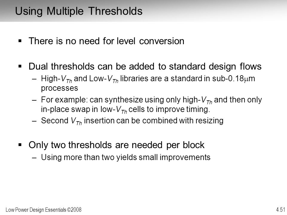 Low Power Design Essentials ©2008 4.51  There is no need for level conversion  Dual thresholds can be added to standard design flows –High-V Th and