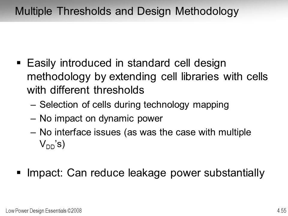 Low Power Design Essentials ©2008 4.55  Easily introduced in standard cell design methodology by extending cell libraries with cells with different t
