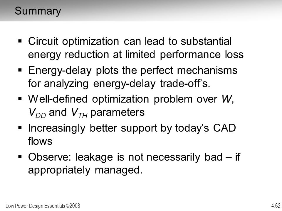 Low Power Design Essentials ©2008 4.62  Circuit optimization can lead to substantial energy reduction at limited performance loss  Energy-delay plot