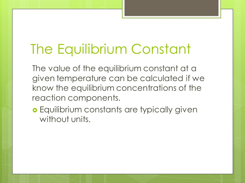 The Equilibrium Constant The value of the equilibrium constant at a given temperature can be calculated if we know the equilibrium concentrations of t