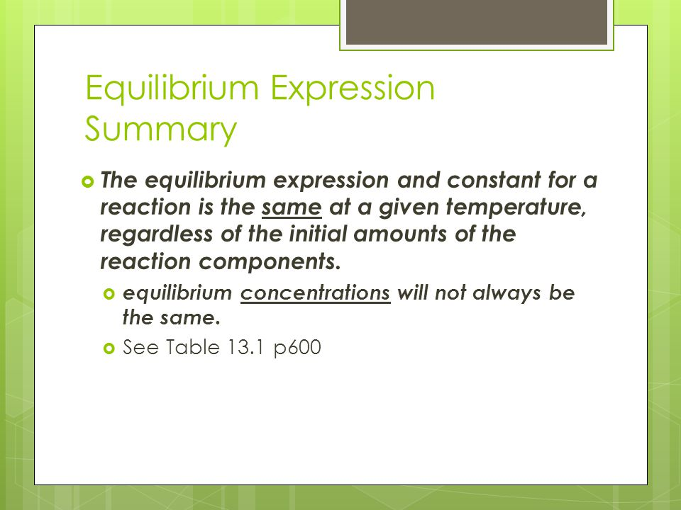 Equilibrium Expression Summary  The equilibrium expression and constant for a reaction is the same at a given temperature, regardless of the initial
